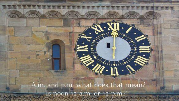 A.m. and p.m. what does that mean? Is noon 12 a.m. or 12 p.m.?